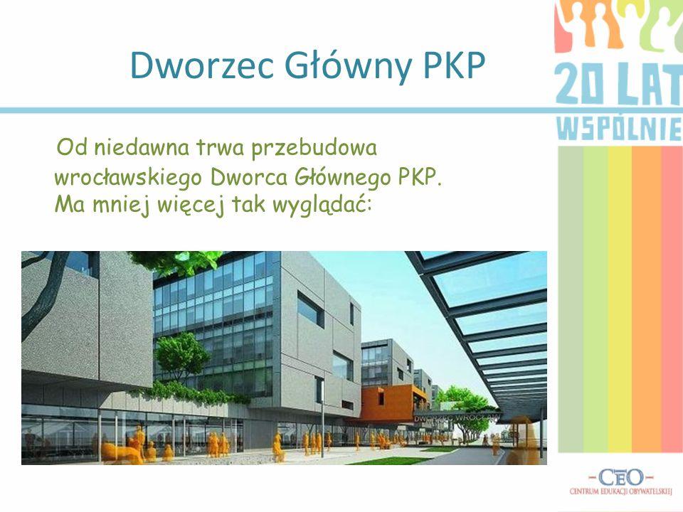 Dworzec Główny PKP Od niedawna trwa przebudowa wrocławskiego Dworca Głównego PKP. Ma mniej więcej tak wyglądać: