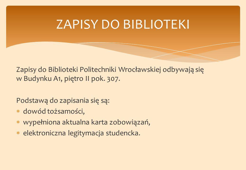 ZAPISY DO BIBLIOTEKI Zapisy do Biblioteki Politechniki Wrocławskiej odbywają się w Budynku A1, piętro II pok. 307.