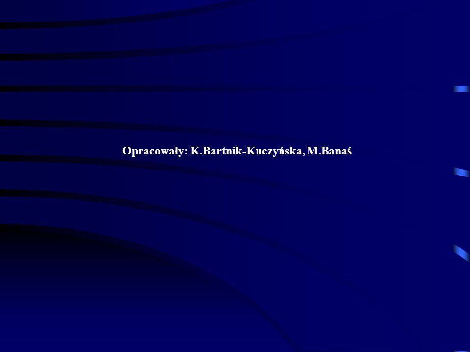 Opracowały: K.Bartnik-Kuczyńska, M.Banaś