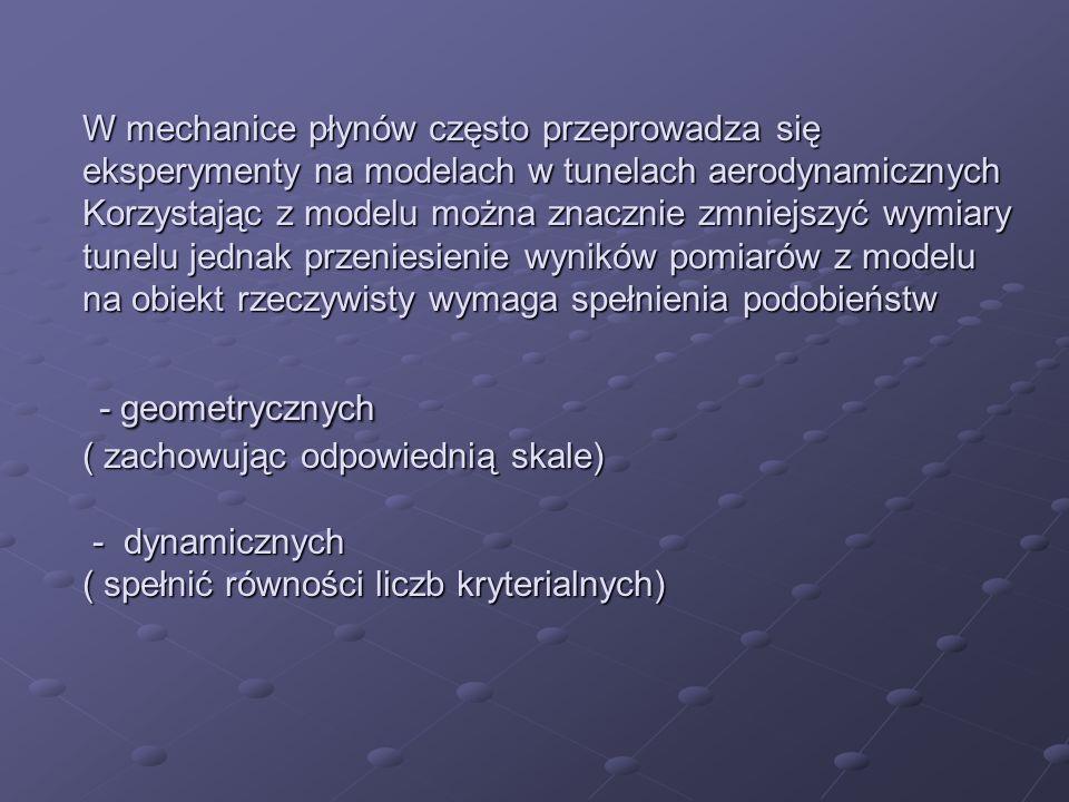 W mechanice płynów często przeprowadza się eksperymenty na modelach w tunelach aerodynamicznych Korzystając z modelu można znacznie zmniejszyć wymiary tunelu jednak przeniesienie wyników pomiarów z modelu na obiekt rzeczywisty wymaga spełnienia podobieństw - geometrycznych ( zachowując odpowiednią skale) - dynamicznych ( spełnić równości liczb kryterialnych)