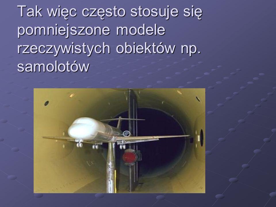 Tak więc często stosuje się pomniejszone modele rzeczywistych obiektów np. samolotów