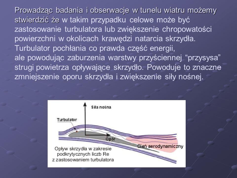 Prowadząc badania i obserwacje w tunelu wiatru możemy stwierdzić że w takim przypadku celowe może być zastosowanie turbulatora lub zwiększenie chropowatości powierzchni w okolicach krawędzi natarcia skrzydła.