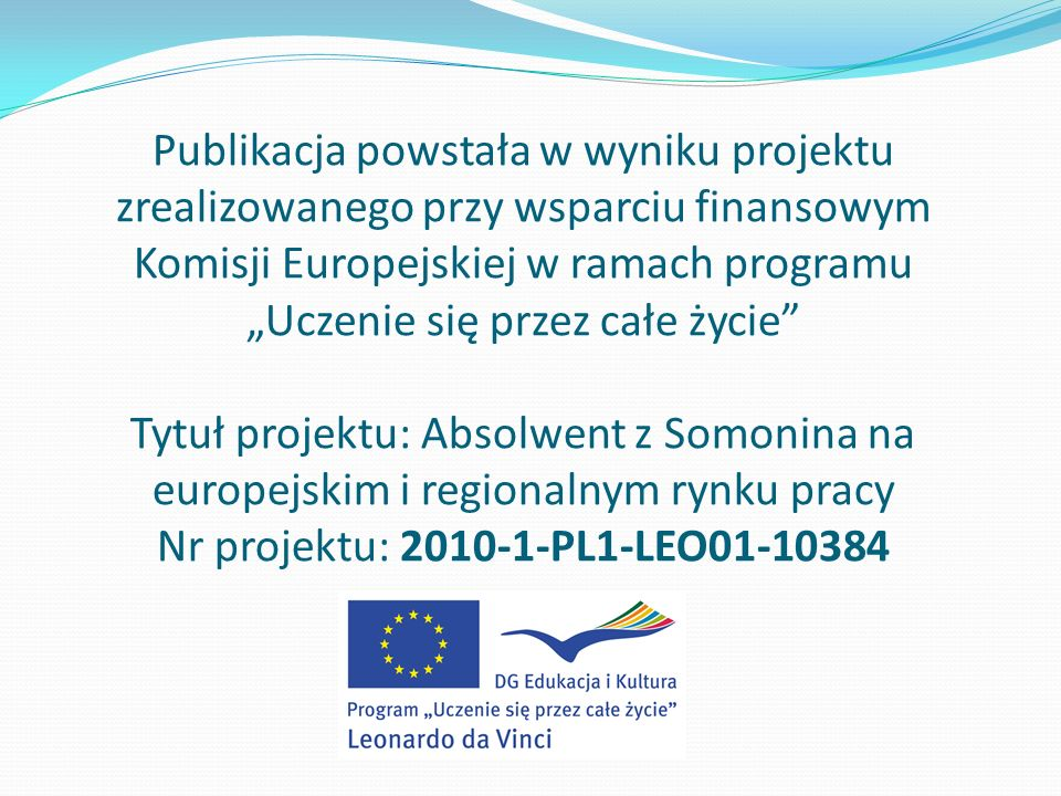 """Publikacja powstała w wyniku projektu zrealizowanego przy wsparciu finansowym Komisji Europejskiej w ramach programu """"Uczenie się przez całe życie Tytuł projektu: Absolwent z Somonina na europejskim i regionalnym rynku pracy Nr projektu: 2010-1-PL1-LEO01-10384"""
