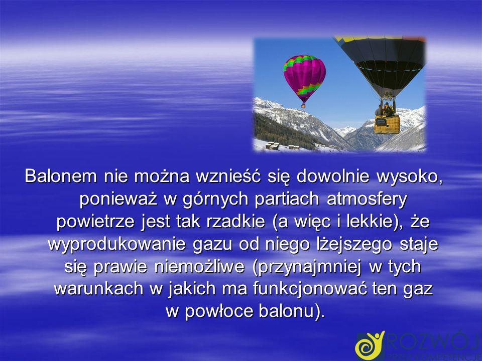 Balonem nie można wznieść się dowolnie wysoko, ponieważ w górnych partiach atmosfery powietrze jest tak rzadkie (a więc i lekkie), że wyprodukowanie gazu od niego lżejszego staje się prawie niemożliwe (przynajmniej w tych warunkach w jakich ma funkcjonować ten gaz w powłoce balonu).