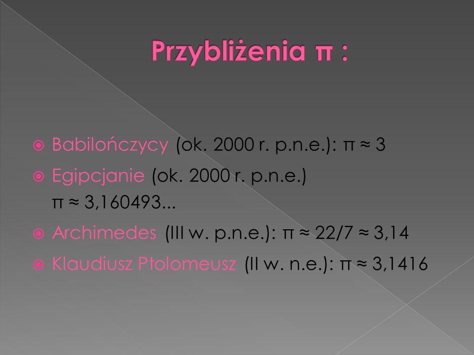 Przybliżenia π : Babilończycy (ok. 2000 r. p.n.e.): π ≈ 3