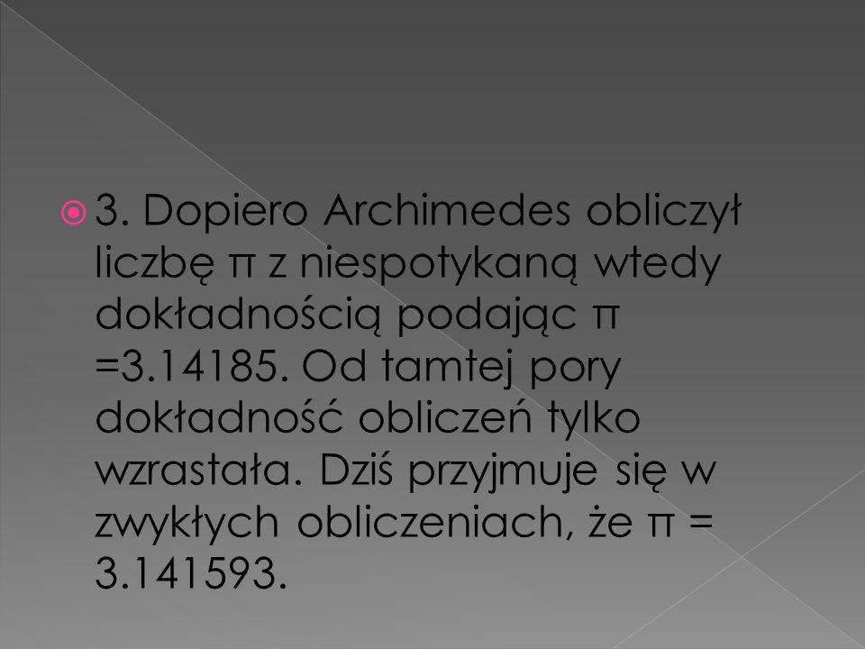 3. Dopiero Archimedes obliczył liczbę π z niespotykaną wtedy dokładnością podając π =3.14185.
