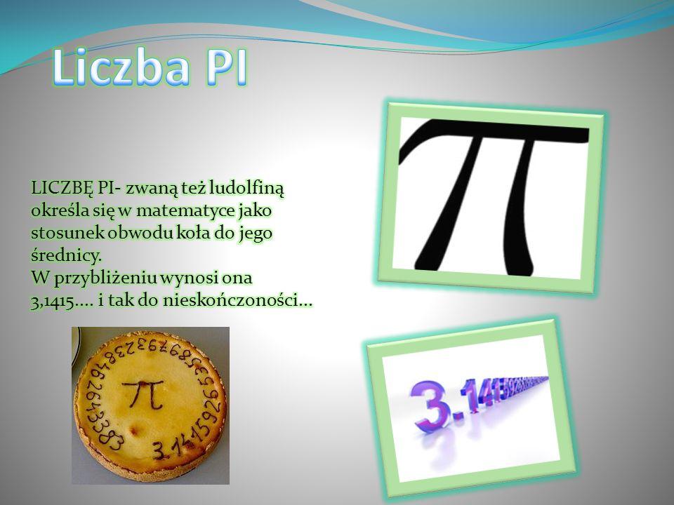 Liczba PI LICZBĘ PI- zwaną też ludolfiną określa się w matematyce jako stosunek obwodu koła do jego średnicy.