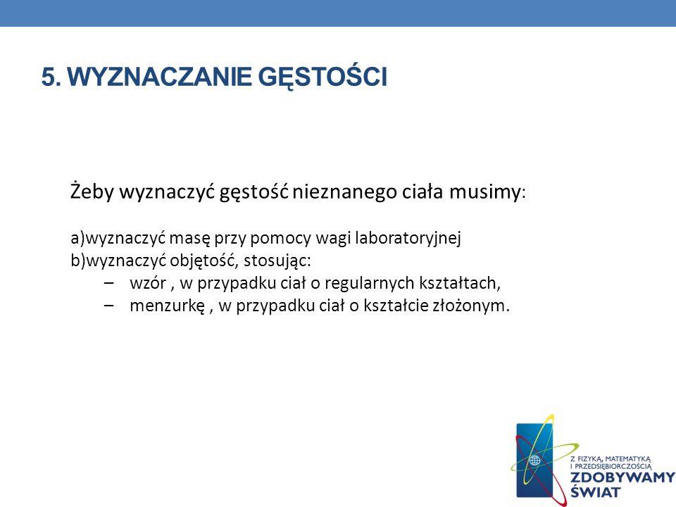 5. Wyznaczanie gęstości Żeby wyznaczyć gęstość nieznanego ciała musimy: wyznaczyć masę przy pomocy wagi laboratoryjnej.