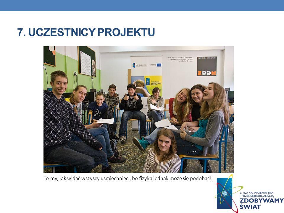 7. Uczestnicy projektu To my, jak widać wszyscy uśmiechnięci, bo fizyka jednak może się podobać!
