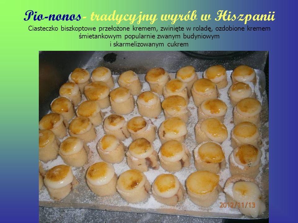 Pio-nonos- tradycyjny wyrób w Hiszpanii Ciasteczko biszkoptowe przełożone kremem, zwinięte w roladę, ozdobione kremem śmietankowym popularnie zwanym budyniowym i skarmelizowanym cukrem