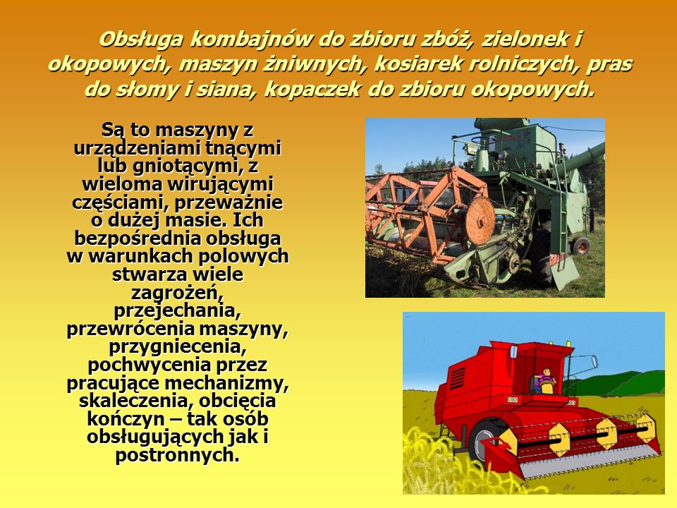 Obsługa kombajnów do zbioru zbóż, zielonek i okopowych, maszyn żniwnych, kosiarek rolniczych, pras do słomy i siana, kopaczek do zbioru okopowych.