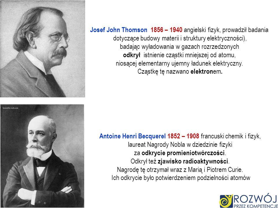 Josef John Thomson 1856 – 1940 angielski fizyk, prowadził badania