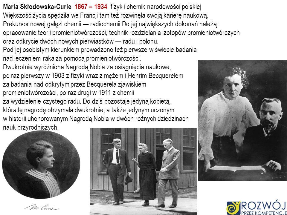 Maria Skłodowska-Curie 1867 – 1934 fizyk i chemik narodowości polskiej
