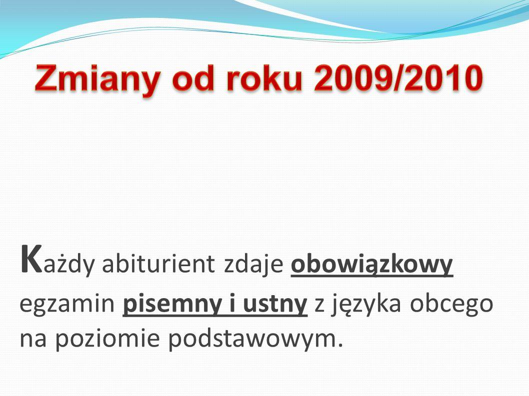 Zmiany od roku 2009/2010 Każdy abiturient zdaje obowiązkowy egzamin pisemny i ustny z języka obcego na poziomie podstawowym.