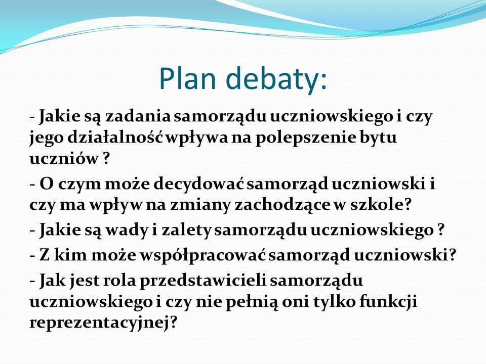Plan debaty: - Jakie są zadania samorządu uczniowskiego i czy jego działalność wpływa na polepszenie bytu uczniów