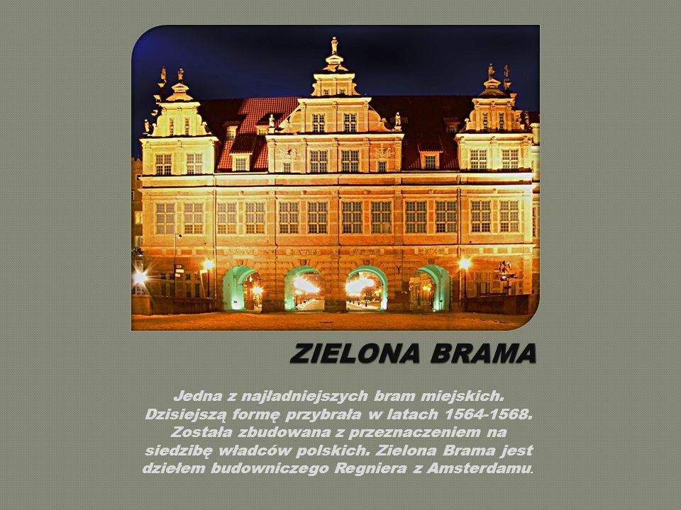 ZIELONA BRAMA Jedna z najładniejszych bram miejskich. Dzisiejszą formę przybrała w latach 1564-1568.