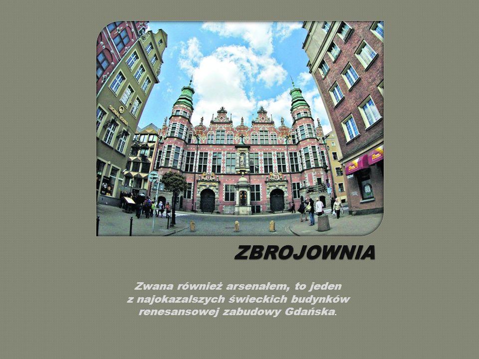 ZBROJOWNIA Zwana również arsenałem, to jeden z najokazalszych świeckich budynków renesansowej zabudowy Gdańska.