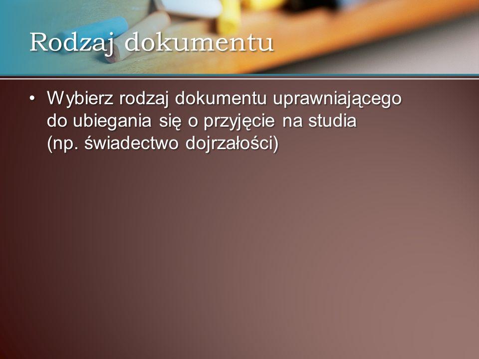 Rodzaj dokumentu Wybierz rodzaj dokumentu uprawniającego do ubiegania się o przyjęcie na studia (np.