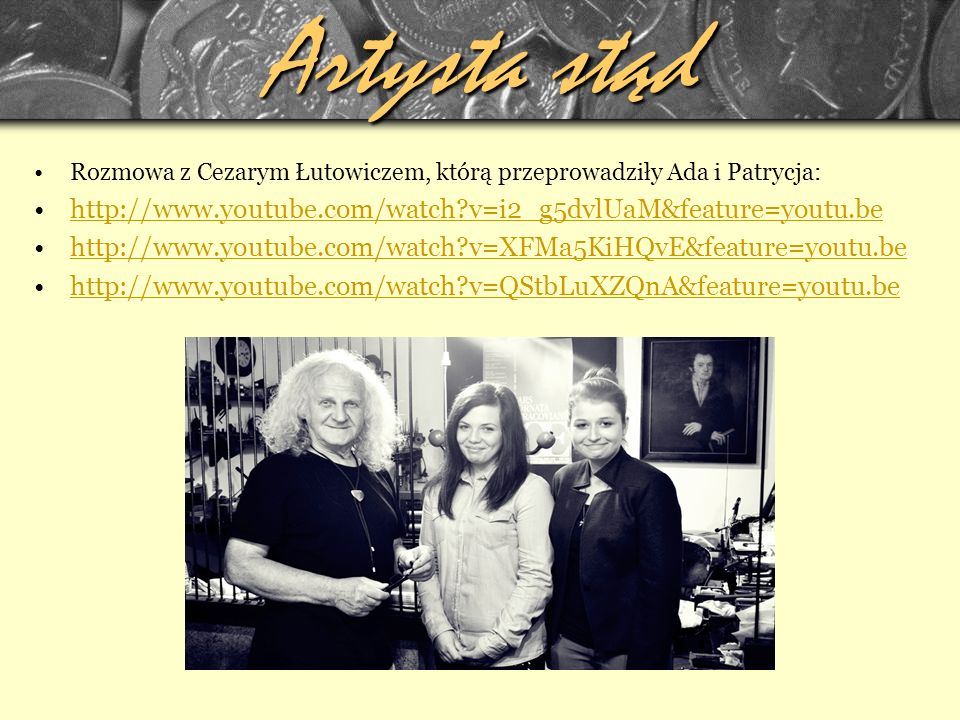 Artysta stąd Rozmowa z Cezarym Łutowiczem, którą przeprowadziły Ada i Patrycja: http://www.youtube.com/watch v=i2_g5dvlUaM&feature=youtu.be.