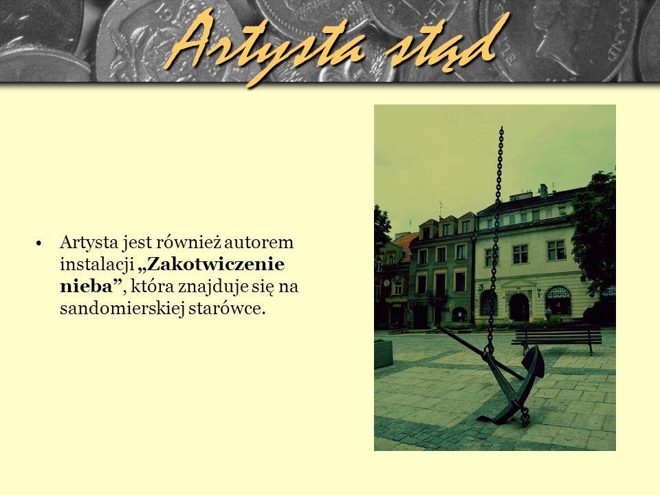 """Artysta stąd Artysta jest również autorem instalacji """"Zakotwiczenie nieba , która znajduje się na sandomierskiej starówce."""
