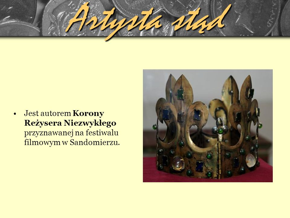 Artysta stąd Jest autorem Korony Reżysera Niezwykłego przyznawanej na festiwalu filmowym w Sandomierzu.