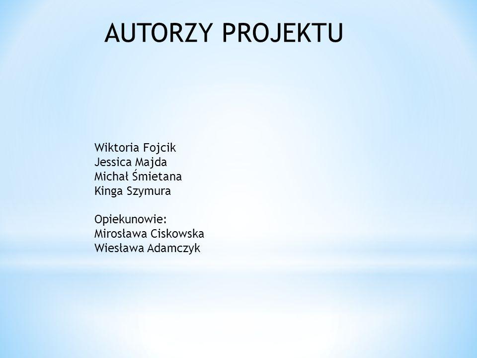 AUTORZY PROJEKTU Wiktoria Fojcik Jessica Majda Michał Śmietana