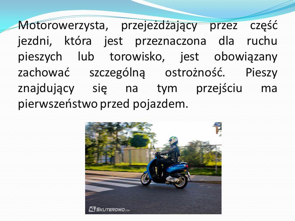 Motorowerzysta, przejeżdżający przez część jezdni, która jest przeznaczona dla ruchu pieszych lub torowisko, jest obowiązany zachować szczególną ostrożność.