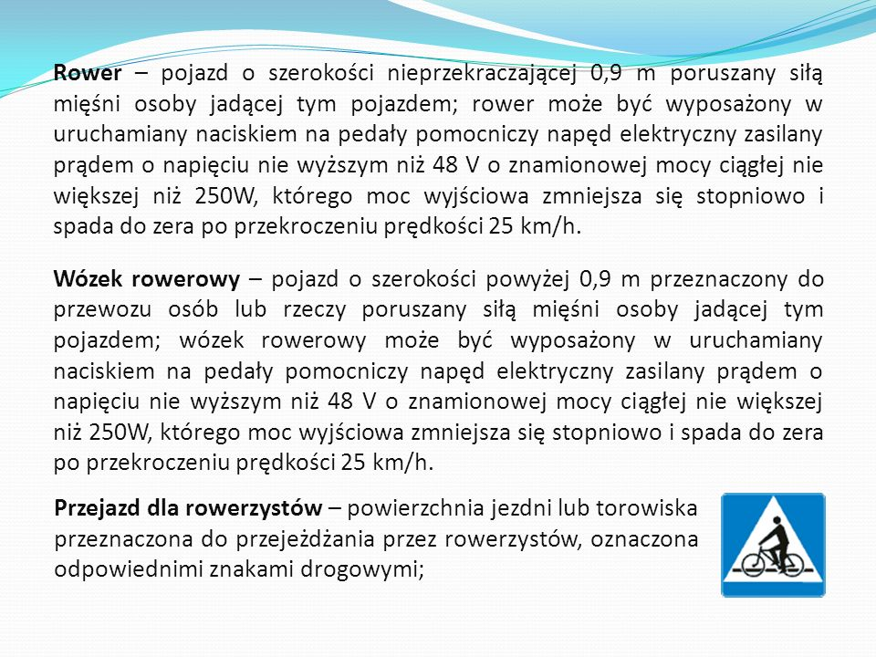 Rower – pojazd o szerokości nieprzekraczającej 0,9 m poruszany siłą mięśni osoby jadącej tym pojazdem; rower może być wyposażony w uruchamiany naciskiem na pedały pomocniczy napęd elektryczny zasilany prądem o napięciu nie wyższym niż 48 V o znamionowej mocy ciągłej nie większej niż 250W, którego moc wyjściowa zmniejsza się stopniowo i spada do zera po przekroczeniu prędkości 25 km/h. Wózek rowerowy – pojazd o szerokości powyżej 0,9 m przeznaczony do przewozu osób lub rzeczy poruszany siłą mięśni osoby jadącej tym pojazdem; wózek rowerowy może być wyposażony w uruchamiany naciskiem na pedały pomocniczy napęd elektryczny zasilany prądem o napięciu nie wyższym niż 48 V o znamionowej mocy ciągłej nie większej niż 250W, którego moc wyjściowa zmniejsza się stopniowo i spada do zera po przekroczeniu prędkości 25 km/h.