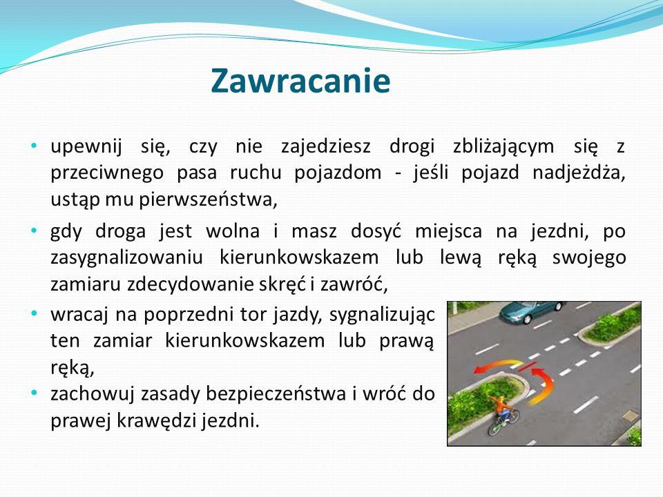 Zawracanie upewnij się, czy nie zajedziesz drogi zbliżającym się z przeciwnego pasa ruchu pojazdom - jeśli pojazd nadjeżdża, ustąp mu pierwszeństwa,