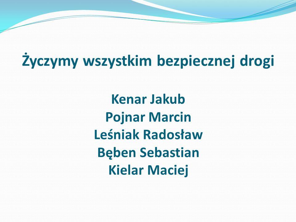 Życzymy wszystkim bezpiecznej drogi Kenar Jakub Pojnar Marcin Leśniak Radosław Bęben Sebastian Kielar Maciej