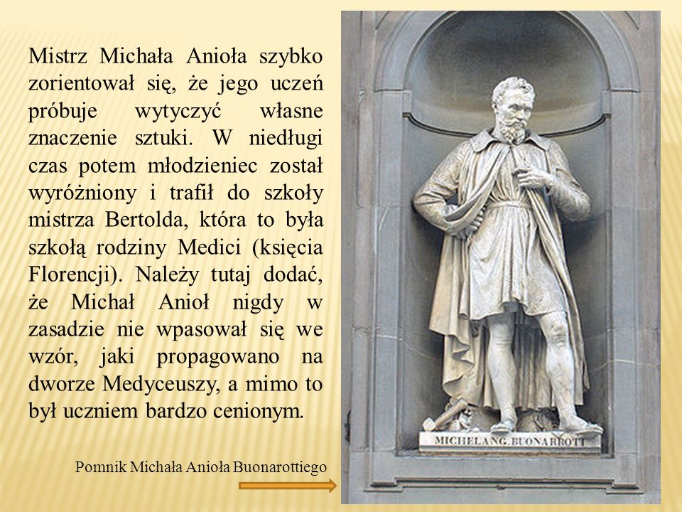 Mistrz Michała Anioła szybko zorientował się, że jego uczeń próbuje wytyczyć własne znaczenie sztuki. W niedługi czas potem młodzieniec został wyróżniony i trafił do szkoły mistrza Bertolda, która to była szkołą rodziny Medici (księcia Florencji). Należy tutaj dodać, że Michał Anioł nigdy w zasadzie nie wpasował się we wzór, jaki propagowano na dworze Medyceuszy, a mimo to był uczniem bardzo cenionym.