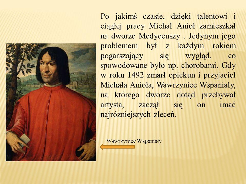 Po jakimś czasie, dzięki talentowi i ciągłej pracy Michał Anioł zamieszkał na dworze Medyceuszy . Jedynym jego problemem był z każdym rokiem pogarszający się wygląd, co spowodowane było np. chorobami. Gdy w roku 1492 zmarł opiekun i przyjaciel Michała Anioła, Wawrzyniec Wspaniały, na którego dworze dotąd przebywał artysta, zaczął się on imać najróżniejszych zleceń.