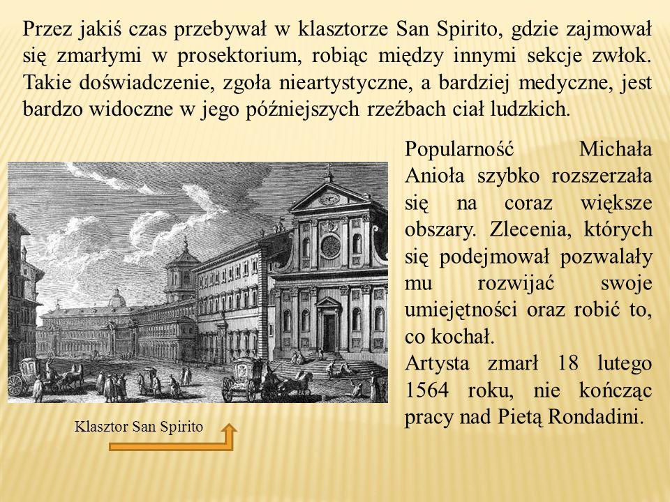 Przez jakiś czas przebywał w klasztorze San Spirito, gdzie zajmował się zmarłymi w prosektorium, robiąc między innymi sekcje zwłok. Takie doświadczenie, zgoła nieartystyczne, a bardziej medyczne, jest bardzo widoczne w jego późniejszych rzeźbach ciał ludzkich.