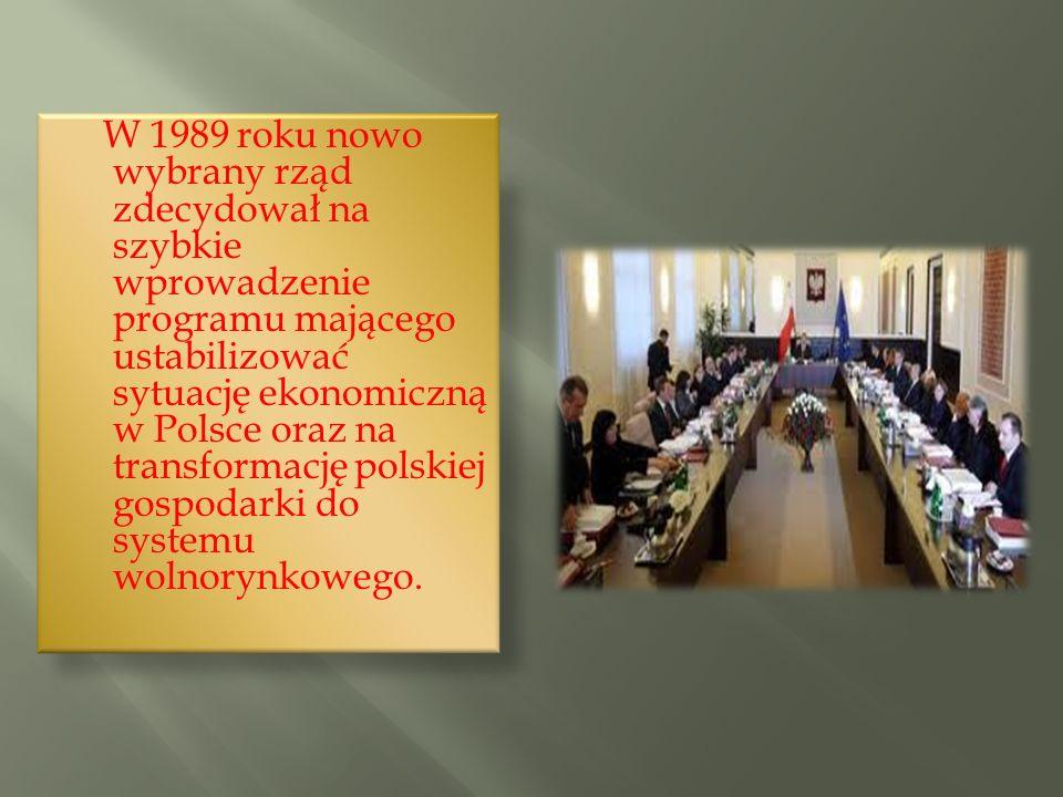 W 1989 roku nowo wybrany rząd zdecydował na szybkie wprowadzenie programu mającego ustabilizować sytuację ekonomiczną w Polsce oraz na transformację polskiej gospodarki do systemu wolnorynkowego.
