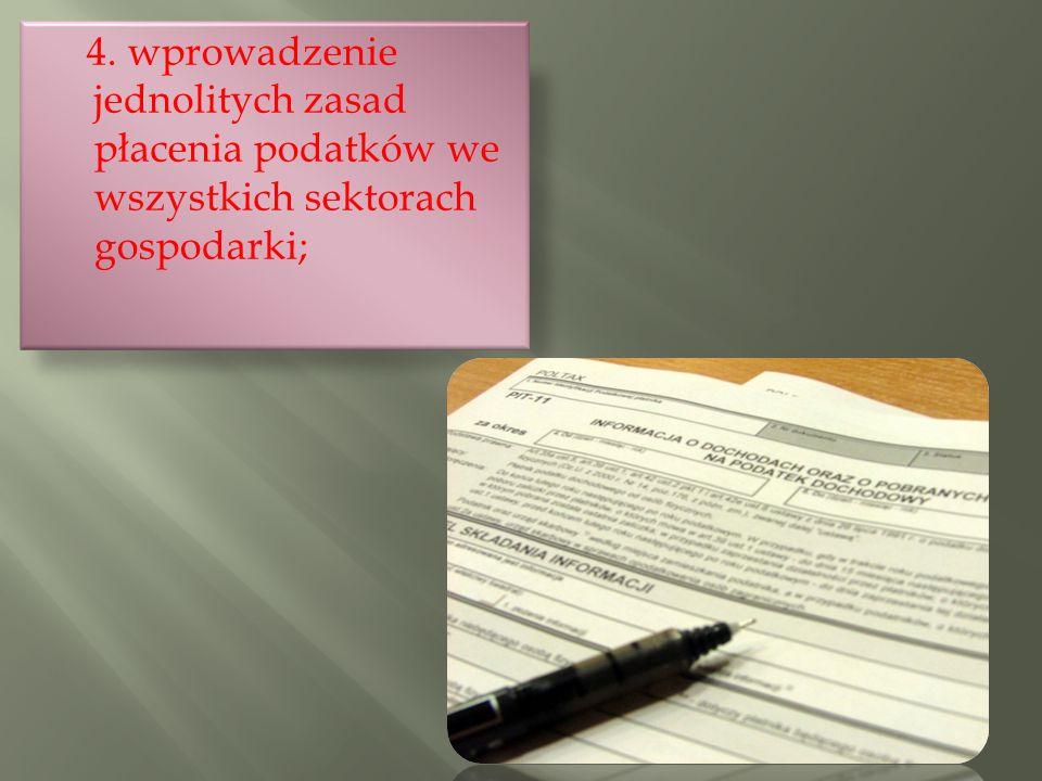 4. wprowadzenie jednolitych zasad płacenia podatków we wszystkich sektorach gospodarki;
