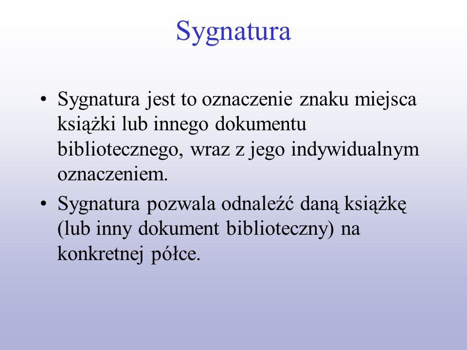 SygnaturaSygnatura jest to oznaczenie znaku miejsca książki lub innego dokumentu bibliotecznego, wraz z jego indywidualnym oznaczeniem.