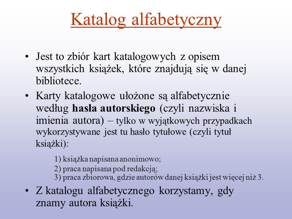 Katalog alfabetycznyJest to zbiór kart katalogowych z opisem wszystkich książek, które znajdują się w danej bibliotece.