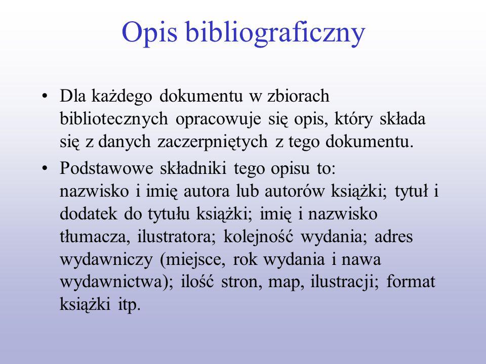Opis bibliograficznyDla każdego dokumentu w zbiorach bibliotecznych opracowuje się opis, który składa się z danych zaczerpniętych z tego dokumentu.