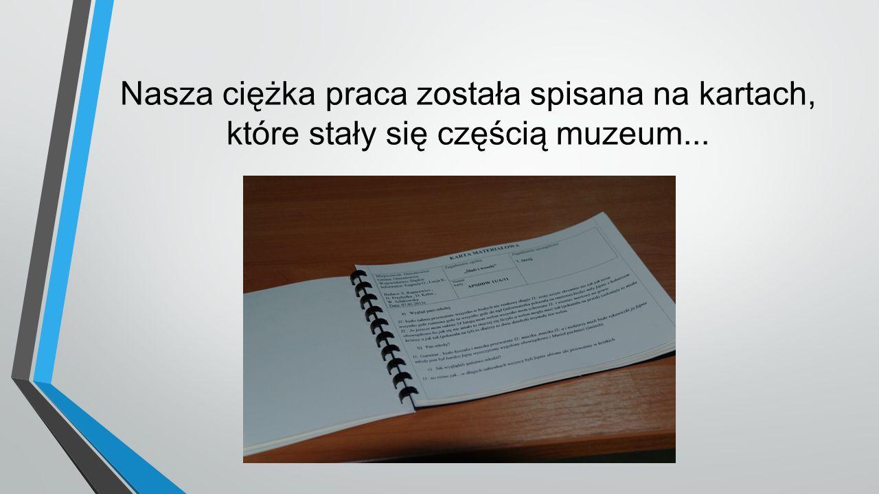 Nasza ciężka praca została spisana na kartach, które stały się częścią muzeum...