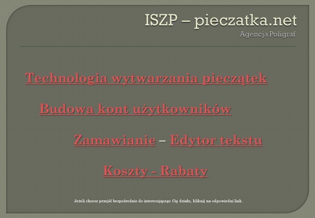 ISZP – pieczatka.net Agencja Poligraf. Technologia wytwarzania pieczątek Budowa kont użytkowników Zamawianie – Edytor tekstu Koszty - Rabaty