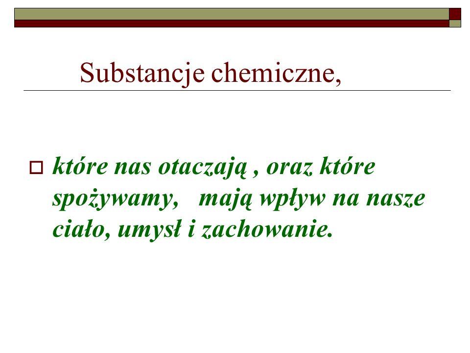 Substancje chemiczne, które nas otaczają , oraz które spożywamy, mają wpływ na nasze ciało, umysł i zachowanie.