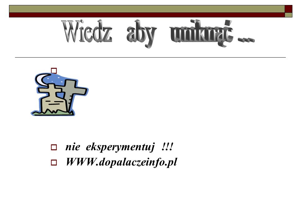 Wiedz aby uniknąć ... nie eksperymentuj !!! WWW.dopalaczeinfo.pl