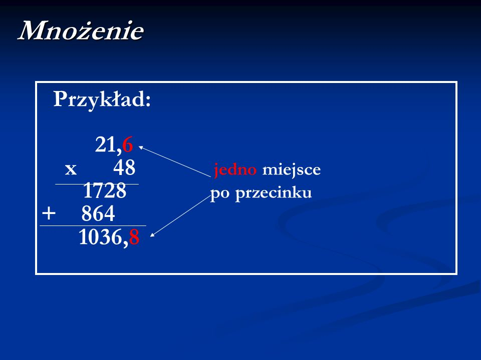 Mnożenie Przykład: 21,6 x 48 jedno miejsce 1728 po przecinku + 864