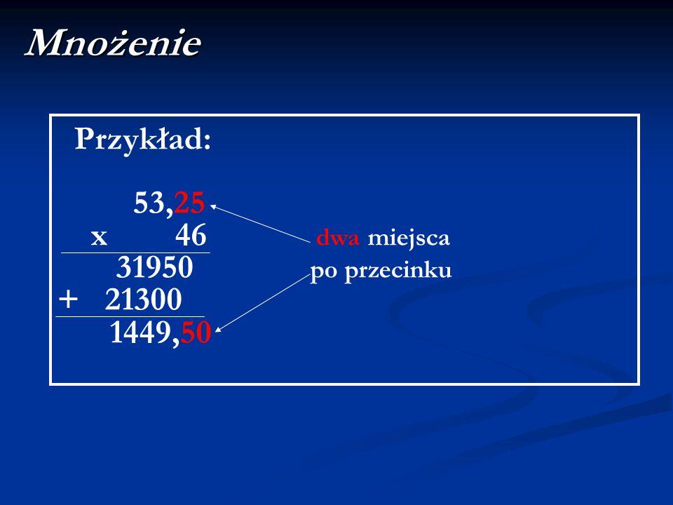 Mnożenie Przykład: 53,25 x 46 dwa miejsca 31950 po przecinku + 21300