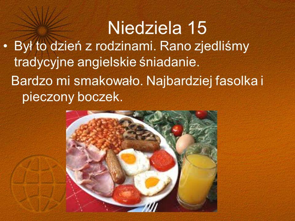Niedziela 15 Był to dzień z rodzinami. Rano zjedliśmy tradycyjne angielskie śniadanie.