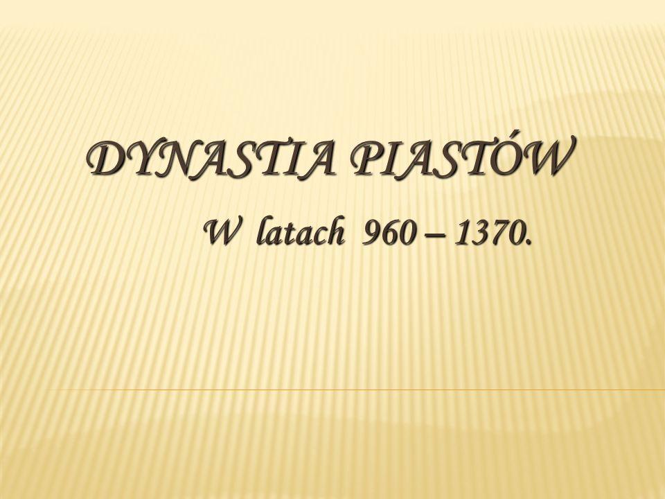 DYNASTIA PIASTÓW W latach 960 – 1370.