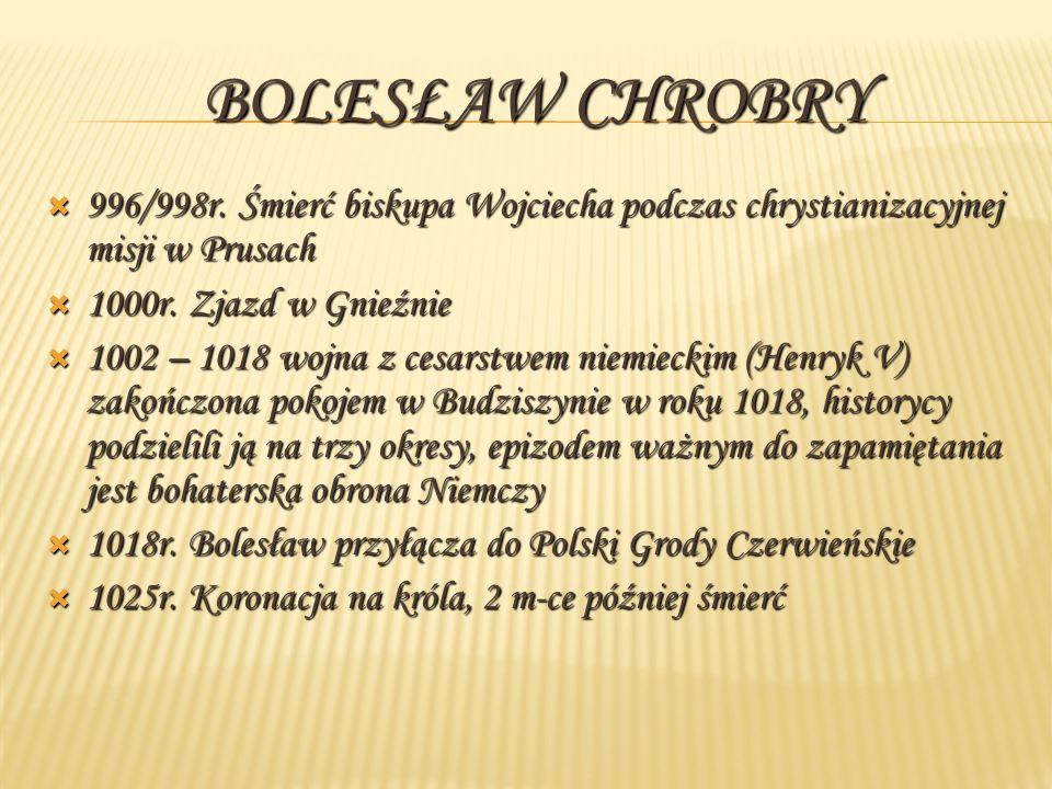 Bolesław Chrobry 996/998r. Śmierć biskupa Wojciecha podczas chrystianizacyjnej misji w Prusach. 1000r. Zjazd w Gnieźnie.