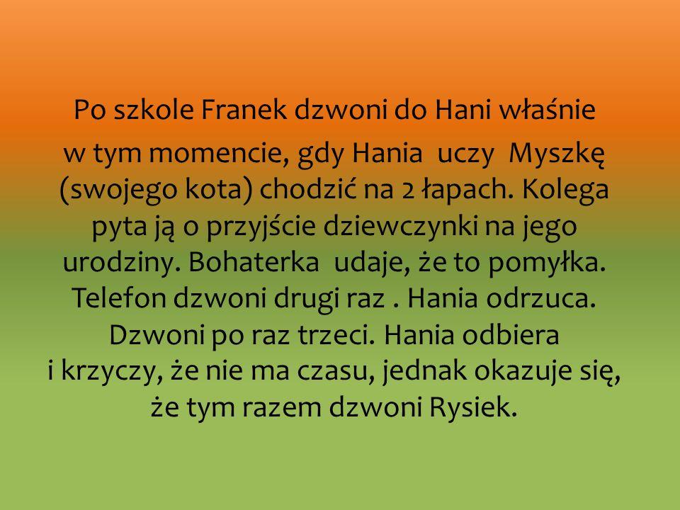 Po szkole Franek dzwoni do Hani właśnie w tym momencie, gdy Hania uczy Myszkę (swojego kota) chodzić na 2 łapach.