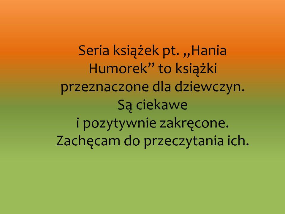 """Seria książek pt. """"Hania Humorek to książki przeznaczone dla dziewczyn."""