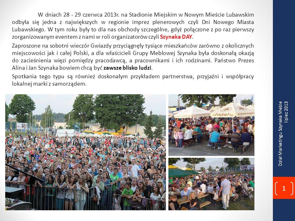 W dniach 28 - 29 czerwca 2013r. na Stadionie Miejskim w Nowym Mieście Lubawskim odbyła się jedna z największych w regionie imprez plenerowych czyli Dni Nowego Miasta Lubawskiego. W tym roku były to dla nas obchody szczególne, gdyż połączone z po raz pierwszy zorganizowanym eventem z nami w roli organizatorów czyli Szynaka DAY. Zaproszone na sobotni wieczór Gwiazdy przyciągnęły tysiące mieszkańców zarówno z okolicznych miejscowości jak i całej Polski, a dla właścicieli Grupy Meblowej Szynaka była doskonałą okazją do zacieśnienia więzi pomiędzy pracodawcą, a pracownikami i ich rodzinami. Państwo Prezes Alina i Jan Szynaka bowiem chcą być zawsze blisko ludzi. Spotkania tego typu są również doskonałym przykładem partnerstwa, przyjaźni i współpracy lokalnej marki z samorządem.